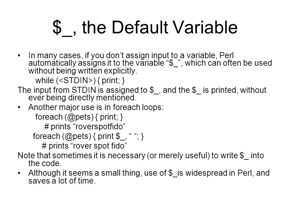 $_, the Default Variable In many cases, if you dont assign input to a variable, Perl automatically assigns it to the variable $_, which can often be used without being written explicitly.