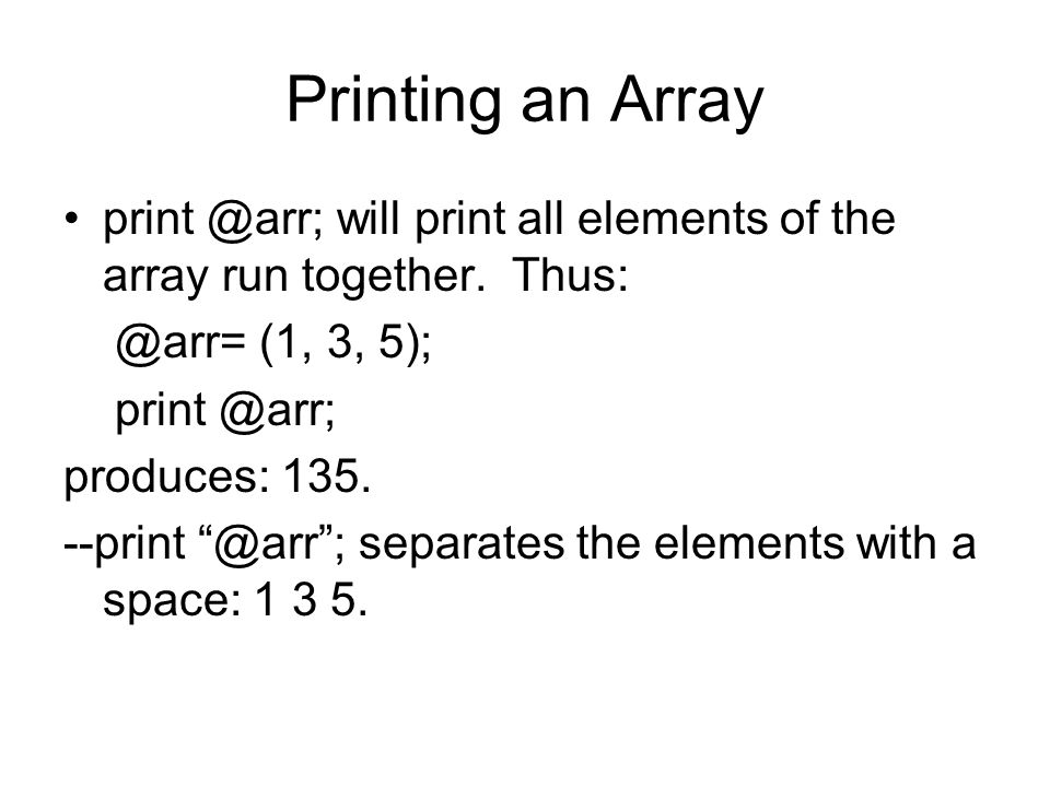 Printing an Array print @arr; will print all elements of the array run together. Thus: @arr= (1, 3, 5); print @arr; produces: 135. --print @arr; separ