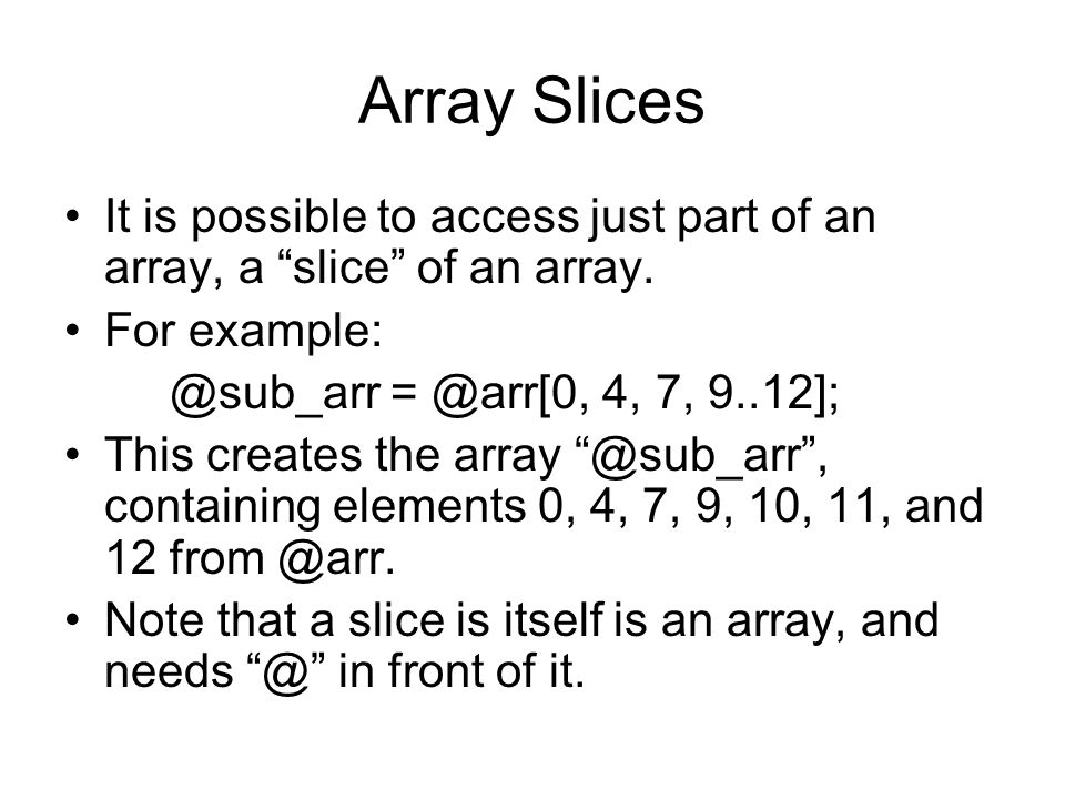 Array Slices It is possible to access just part of an array, a slice of an array. For example: @sub_arr = @arr[0, 4, 7, 9..12]; This creates the array