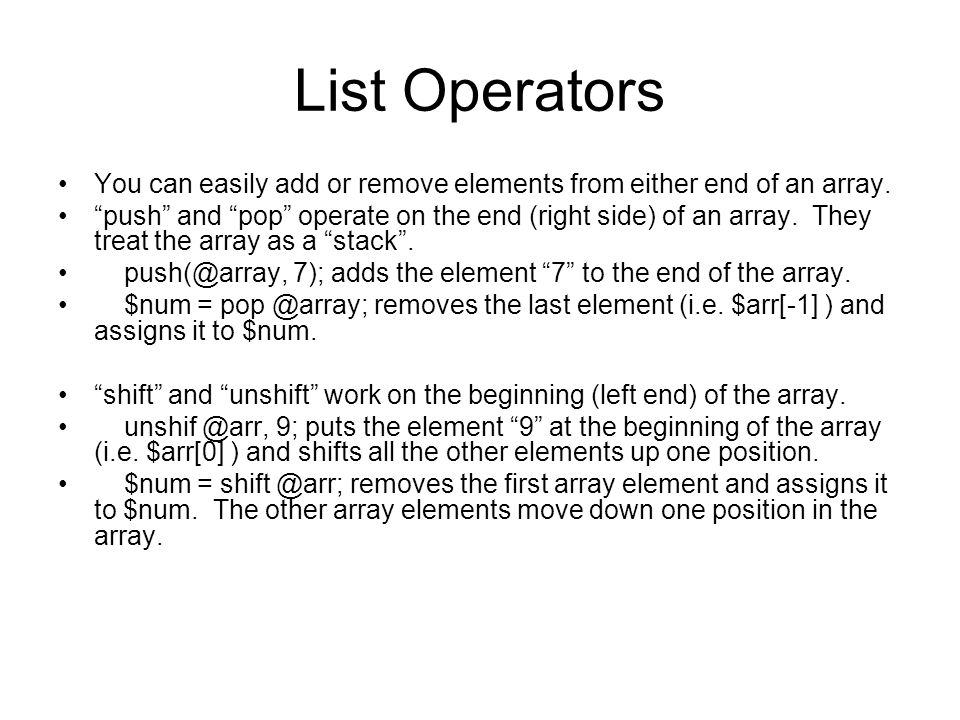 List Operators You can easily add or remove elements from either end of an array. push and pop operate on the end (right side) of an array. They treat