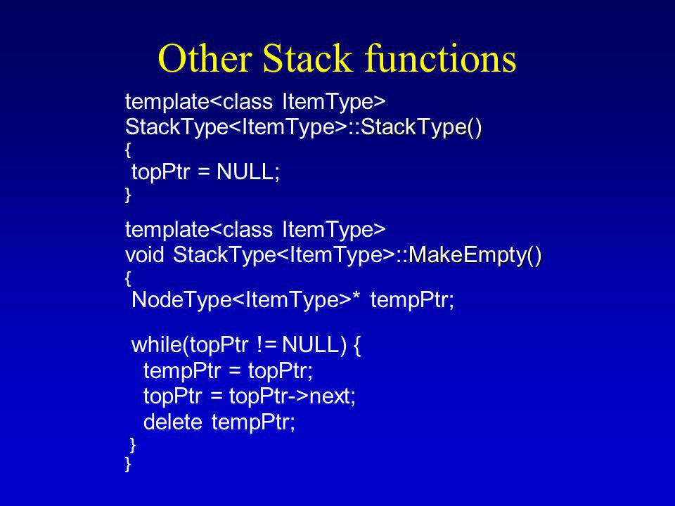 Other Stack functions template StackType() StackType ::StackType() { topPtr = NULL; } template MakeEmpty() void StackType ::MakeEmpty() { NodeType * tempPtr; while(topPtr != NULL) { tempPtr = topPtr; topPtr = topPtr->next; delete tempPtr; }