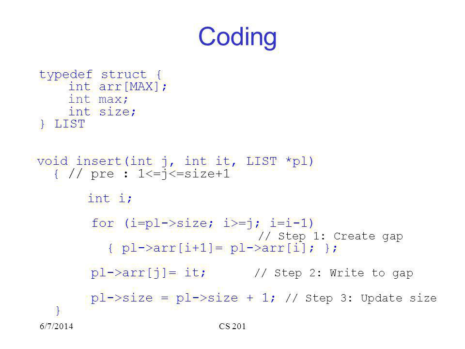 6/7/2014CS 201 Coding typedef struct { int arr[MAX]; int max; int size; } LIST void insert(int j, int it, LIST *pl) { // pre : 1<=j<=size+1 int i; for (i=pl->size; i>=j; i=i-1) // Step 1: Create gap { pl->arr[i+1]= pl->arr[i]; }; pl->arr[j]= it; // Step 2: Write to gap pl->size = pl->size + 1; // Step 3: Update size }