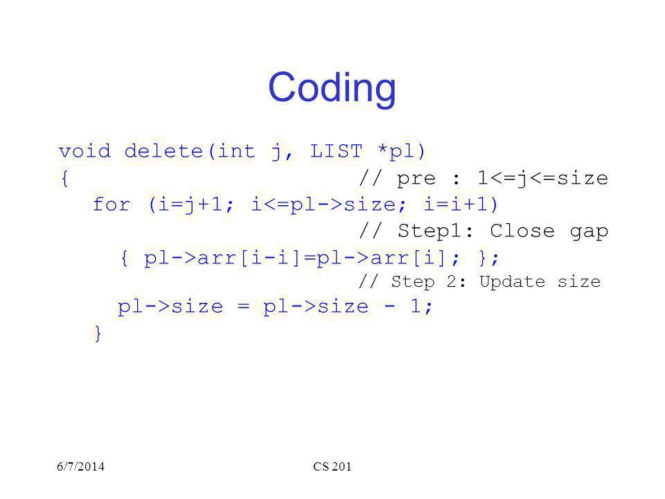 6/7/2014CS 201 Coding void delete(int j, LIST *pl) { // pre : 1<=j<=size for (i=j+1; i size; i=i+1) // Step1: Close gap { pl->arr[i-i]=pl->arr[i]; }; // Step 2: Update size pl->size = pl->size - 1; }