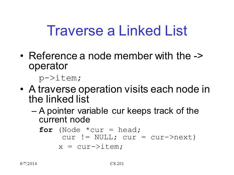 Traverse a Linked List Reference a node member with the -> operator p->item; A traverse operation visits each node in the linked list –A pointer variable cur keeps track of the current node for (Node *cur = head; cur != NULL; cur = cur->next) x = cur->item; 6/7/2014CS 201
