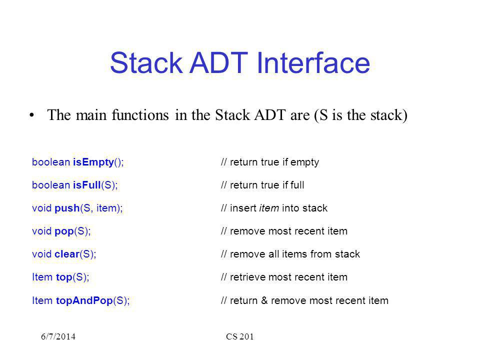 6/7/2014CS 201 Stack ADT Interface The main functions in the Stack ADT are (S is the stack) boolean isEmpty();// return true if empty boolean isFull(S);// return true if full void push(S, item); // insert item into stack void pop(S); // remove most recent item void clear(S);// remove all items from stack Item top(S); // retrieve most recent item Item topAndPop(S); // return & remove most recent item