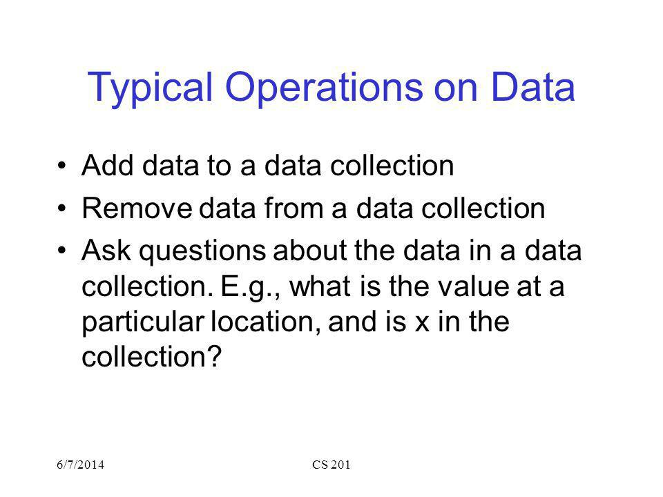 6/7/2014CS 201 Typical Operations on Data Add data to a data collection Remove data from a data collection Ask questions about the data in a data collection.
