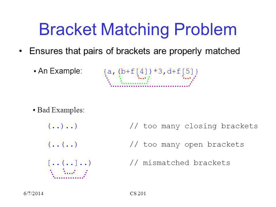 6/7/2014CS 201 Bracket Matching Problem Ensures that pairs of brackets are properly matched An Example: {a,(b+f[4])*3,d+f[5]} Bad Examples: (..)..)// too many closing brackets (..(..)// too many open brackets [..(..]..)// mismatched brackets