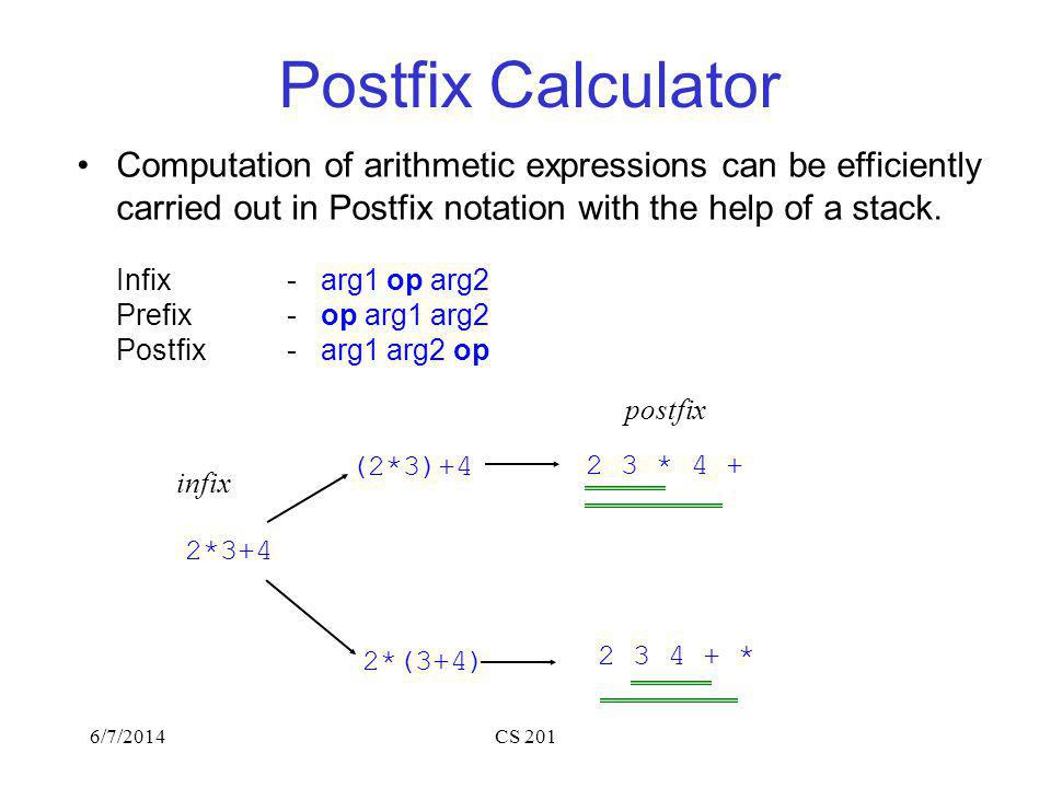 6/7/2014CS 201 Postfix Calculator Computation of arithmetic expressions can be efficiently carried out in Postfix notation with the help of a stack.
