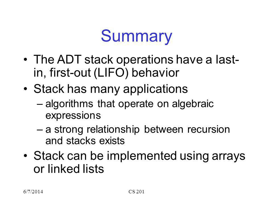 6/7/2014CS 201 Summary The ADT stack operations have a last- in, first-out (LIFO) behavior Stack has many applications –algorithms that operate on algebraic expressions –a strong relationship between recursion and stacks exists Stack can be implemented using arrays or linked lists