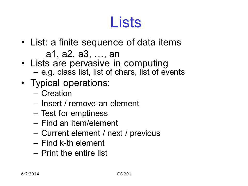 6/7/2014CS 201 Lists List: a finite sequence of data items a1, a2, a3, …, an Lists are pervasive in computing –e.g.