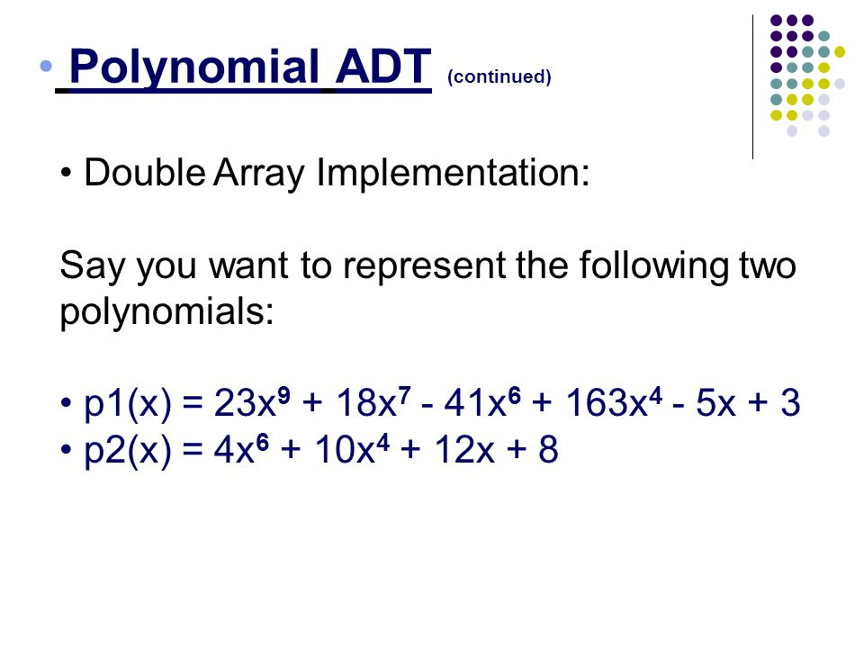 Polynomial ADT (continued) Double Array Implementation: Say you want to represent the following two polynomials: p1(x) = 23x 9 + 18x 7 - 41x 6 + 163x