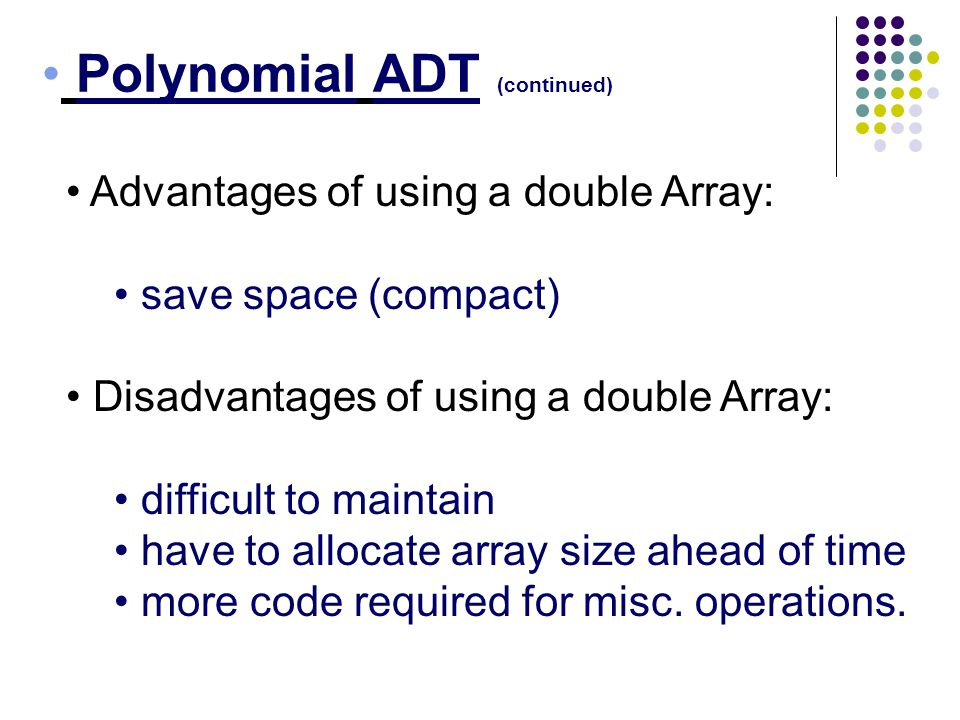 Polynomial ADT (continued) Advantages of using a double Array: save space (compact) Disadvantages of using a double Array: difficult to maintain have