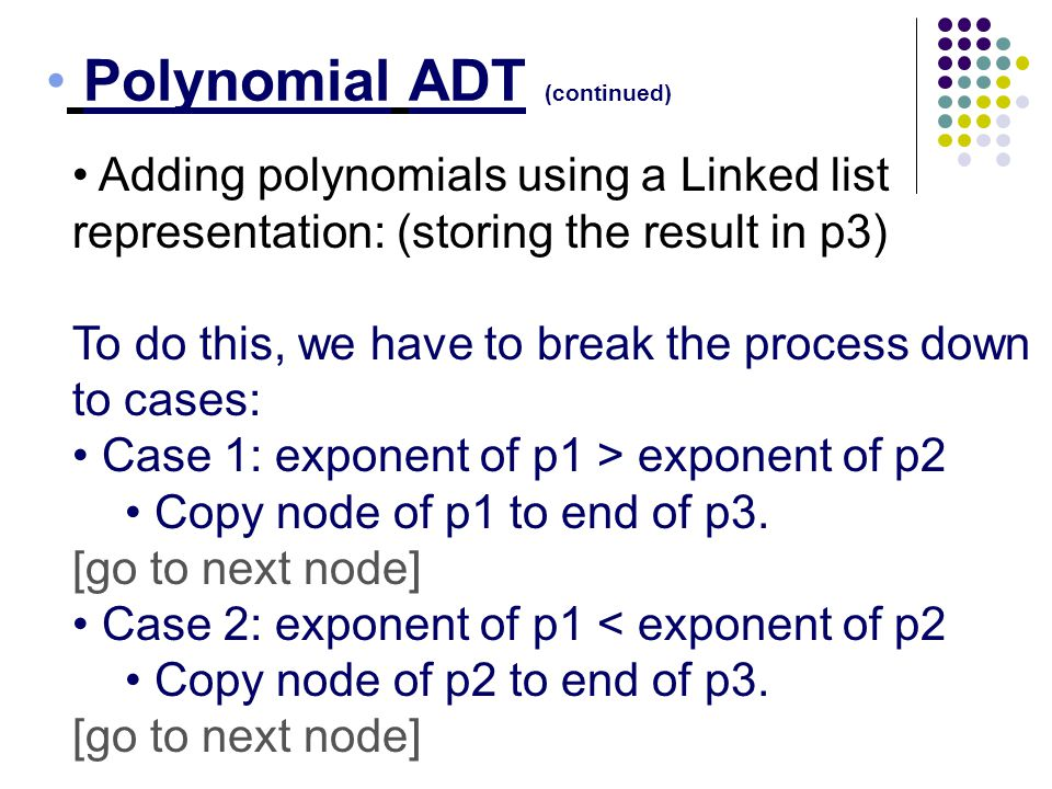 Polynomial ADT (continued) Adding polynomials using a Linked list representation: (storing the result in p3) To do this, we have to break the process