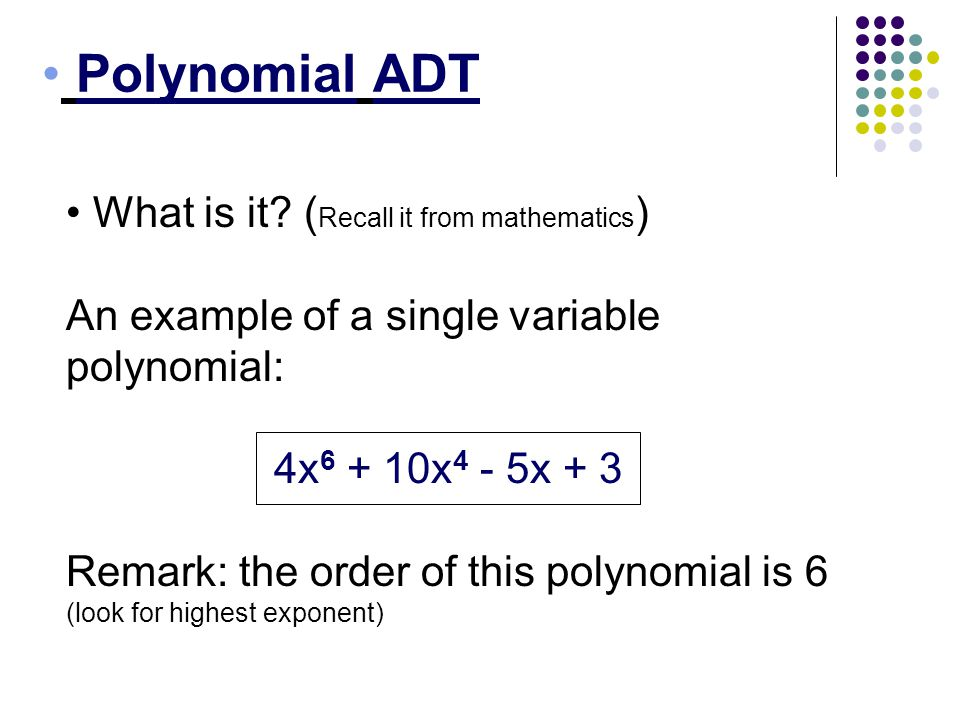 Polynomial ADT What is it? ( Recall it from mathematics ) An example of a single variable polynomial: 4x 6 + 10x 4 - 5x + 3 Remark: the order of this