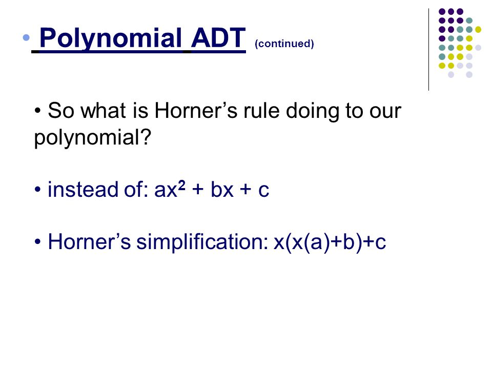Polynomial ADT (continued) So what is Horners rule doing to our polynomial? instead of: ax 2 + bx + c Horners simplification: x(x(a)+b)+c