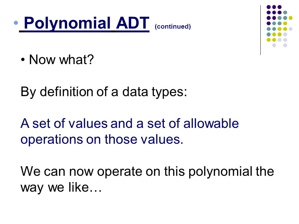 Polynomial ADT (continued) Now what? By definition of a data types: A set of values and a set of allowable operations on those values. We can now oper