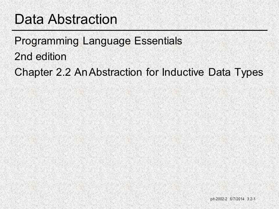 plt-2002-2 6/7/2014 3.2-1 Data Abstraction Programming Language Essentials 2nd edition Chapter 2.2 An Abstraction for Inductive Data Types