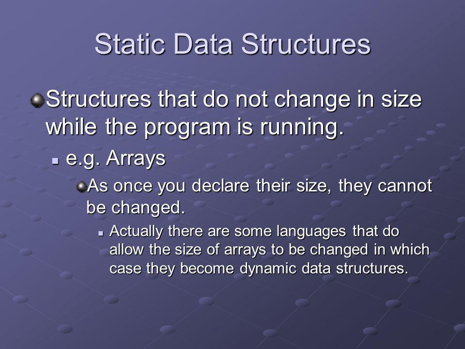 Static Data Structures Structures that do not change in size while the program is running. e.g. Arrays e.g. Arrays As once you declare their size, the