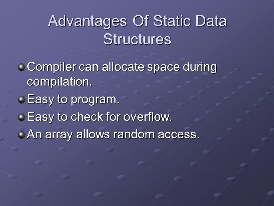 Advantages Of Static Data Structures Compiler can allocate space during compilation. Easy to program. Easy to check for overflow. An array allows rand