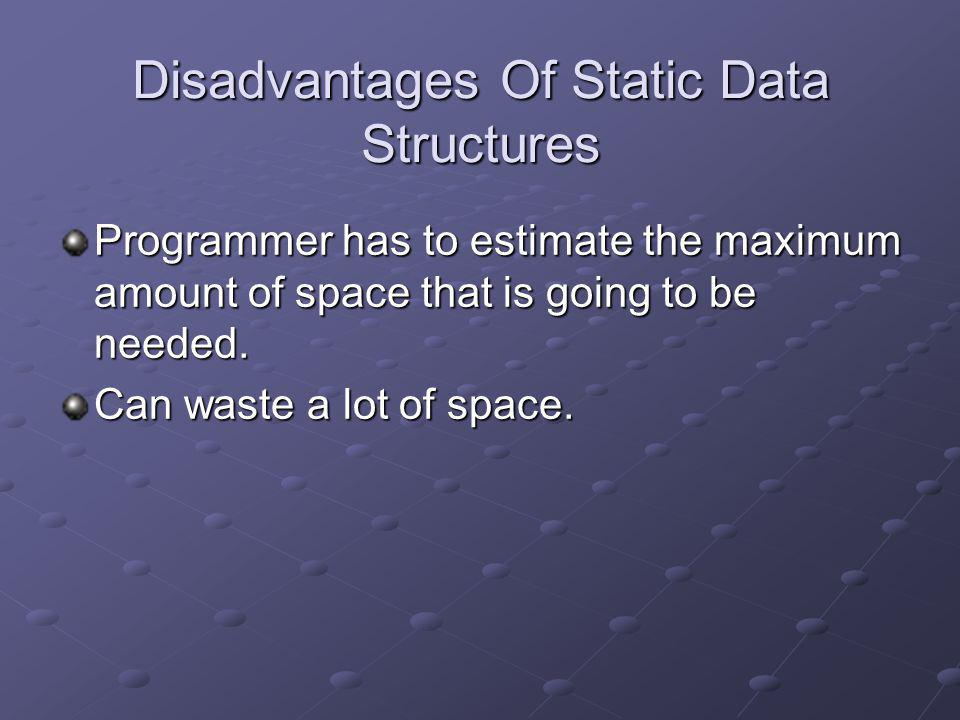 Disadvantages Of Static Data Structures Programmer has to estimate the maximum amount of space that is going to be needed. Can waste a lot of space.
