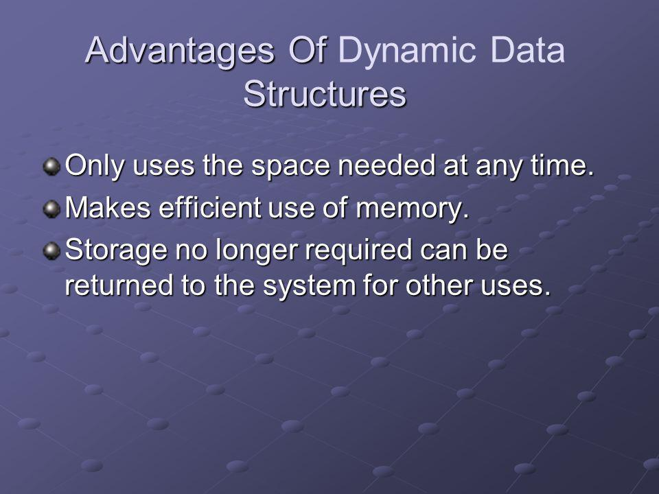 Advantages Of Structures Advantages Of Dynamic Data Structures Only uses the space needed at any time. Makes efficient use of memory. Storage no longe