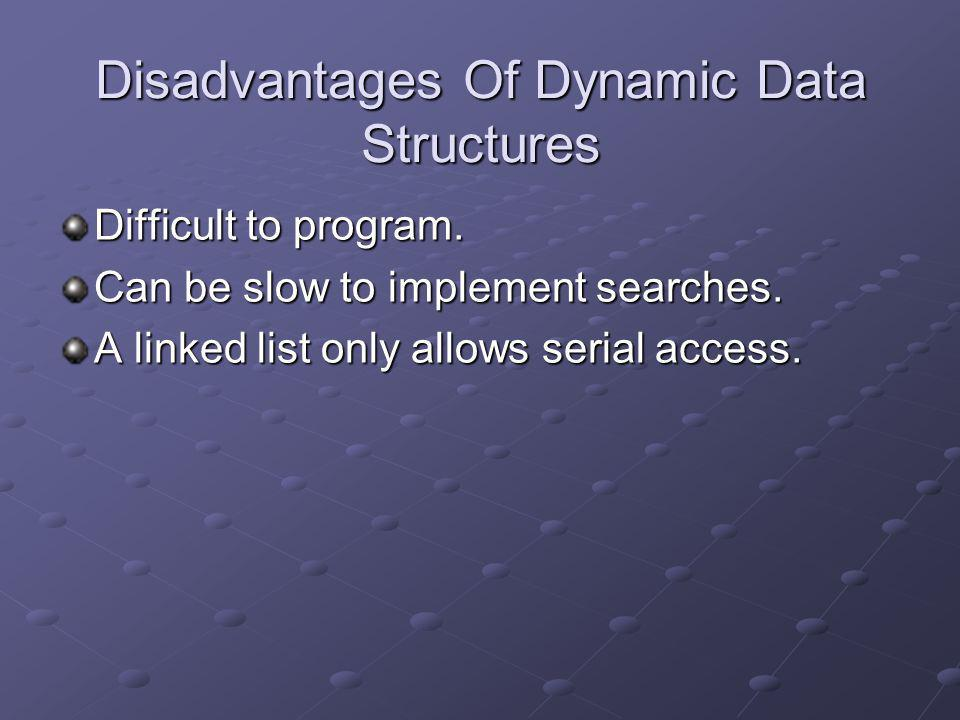 Disadvantages Of Dynamic Data Structures Difficult to program. Can be slow to implement searches. A linked list only allows serial access.