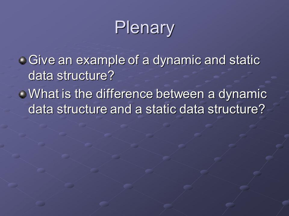 Plenary Give an example of a dynamic and static data structure? What is the difference between a dynamic data structure and a static data structure?