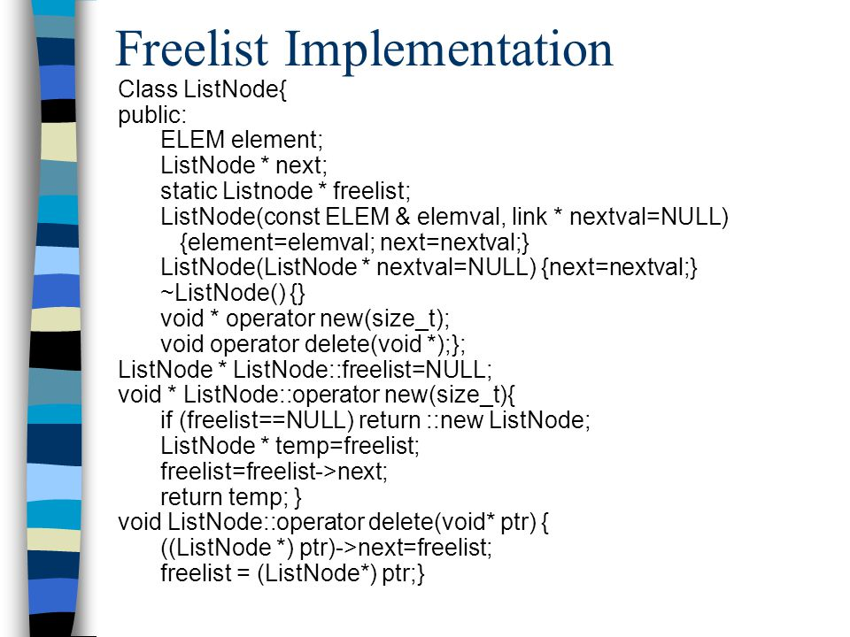 Freelist Implementation Class ListNode{ public: ELEM element; ListNode * next; static Listnode * freelist; ListNode(const ELEM & elemval, link * nextval=NULL) {element=elemval; next=nextval;} ListNode(ListNode * nextval=NULL) {next=nextval;} ~ListNode() {} void * operator new(size_t); void operator delete(void *);}; ListNode * ListNode::freelist=NULL; void * ListNode::operator new(size_t){ if (freelist==NULL) return ::new ListNode; ListNode * temp=freelist; freelist=freelist->next; return temp; } void ListNode::operator delete(void* ptr) { ((ListNode *) ptr)->next=freelist; freelist = (ListNode*) ptr;}