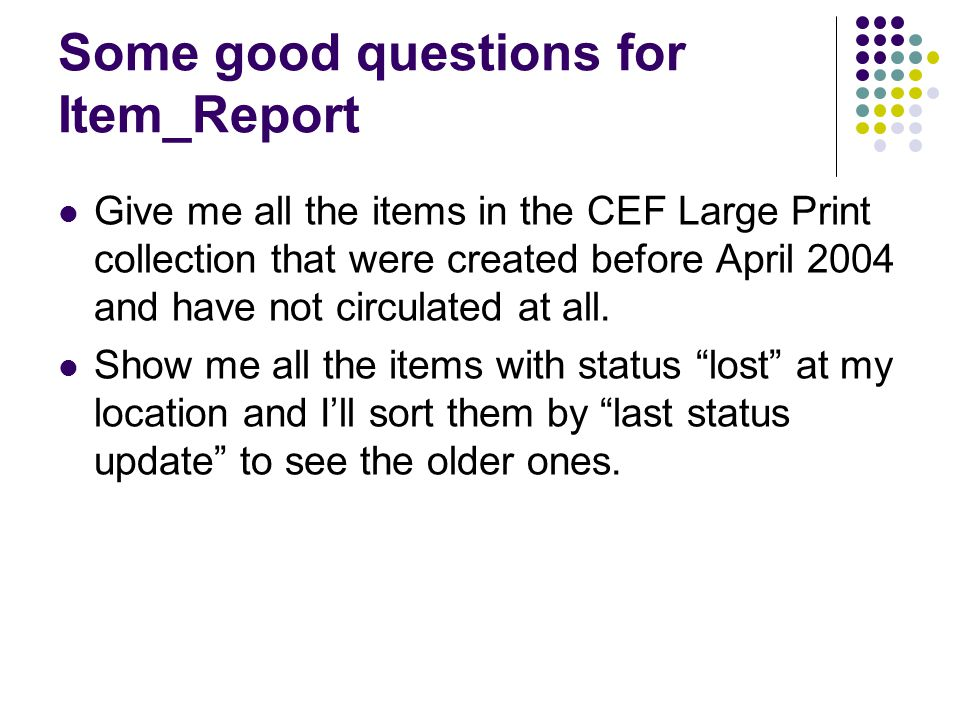 Some good questions for Item_Report Give me all the items in the CEF Large Print collection that were created before April 2004 and have not circulated at all.