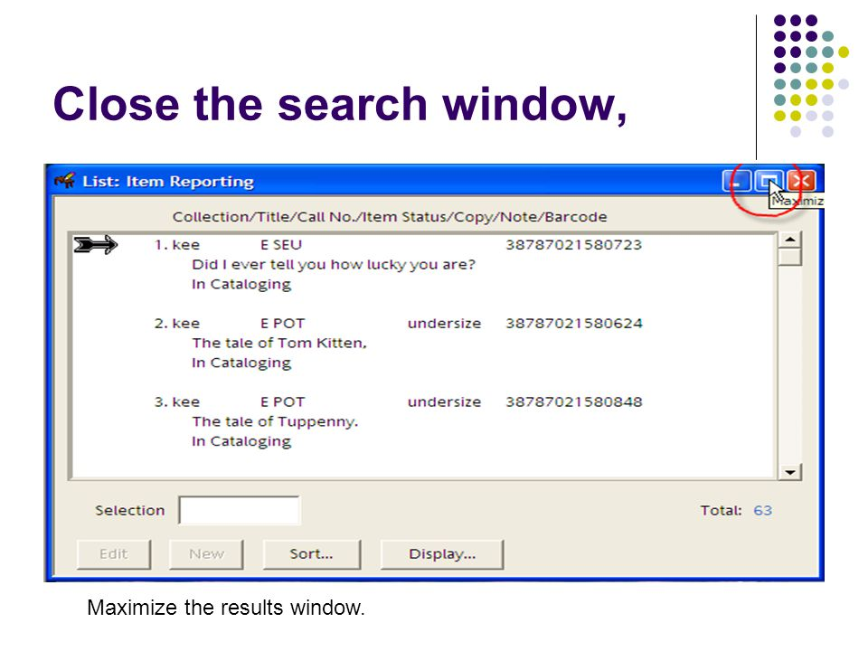 Close the search window, Maximize the results window.