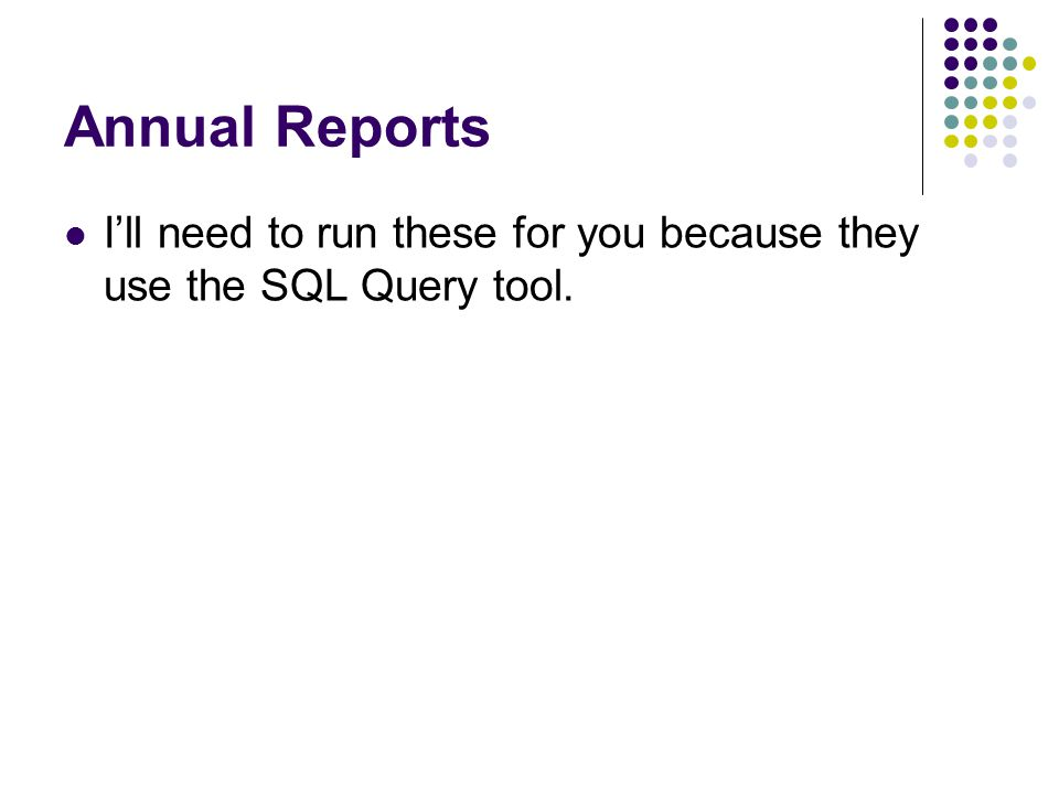 Annual Reports Ill need to run these for you because they use the SQL Query tool.