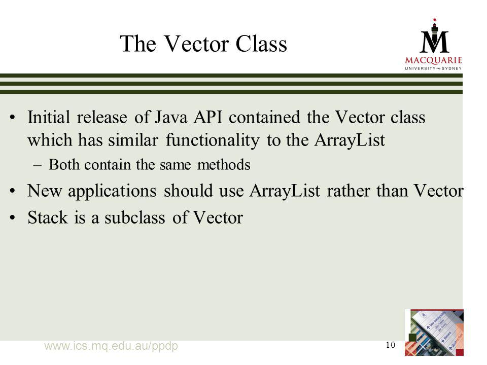10 The Vector Class Initial release of Java API contained the Vector class which has similar functionality to the ArrayList –Both contain the same methods New applications should use ArrayList rather than Vector Stack is a subclass of Vector