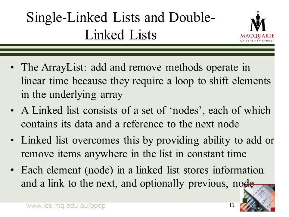 11 Single-Linked Lists and Double- Linked Lists The ArrayList: add and remove methods operate in linear time because they require a loop to shift elements in the underlying array A Linked list consists of a set of nodes, each of which contains its data and a reference to the next node Linked list overcomes this by providing ability to add or remove items anywhere in the list in constant time Each element (node) in a linked list stores information and a link to the next, and optionally previous, node