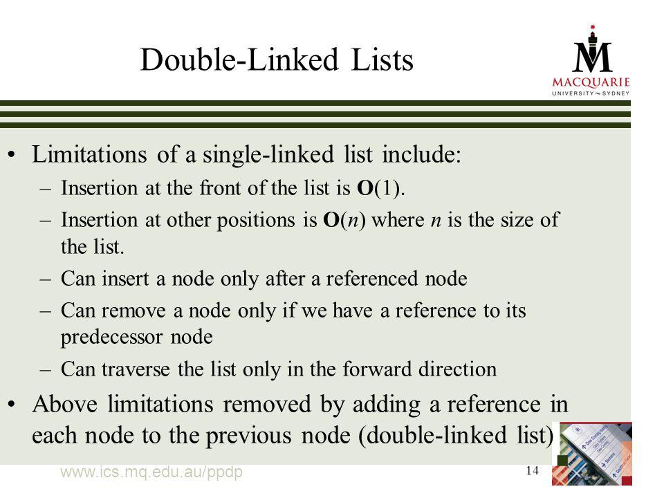 14 Double-Linked Lists Limitations of a single-linked list include: –Insertion at the front of the list is O(1).