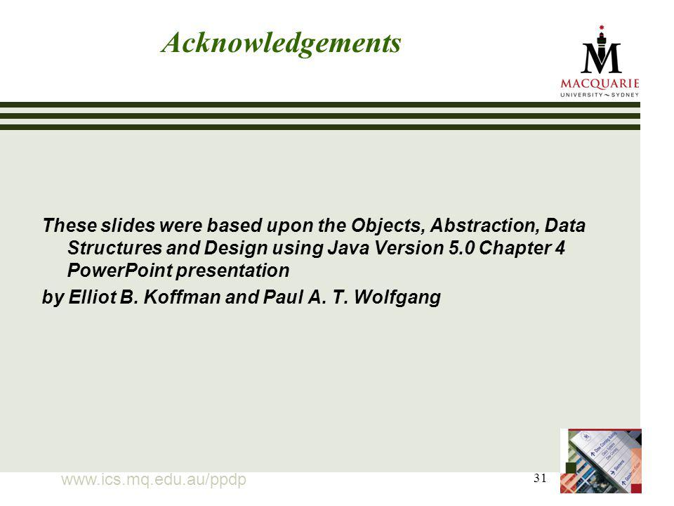 31 Acknowledgements These slides were based upon the Objects, Abstraction, Data Structures and Design using Java Version 5.0 Chapter 4 PowerPoint presentation by Elliot B.