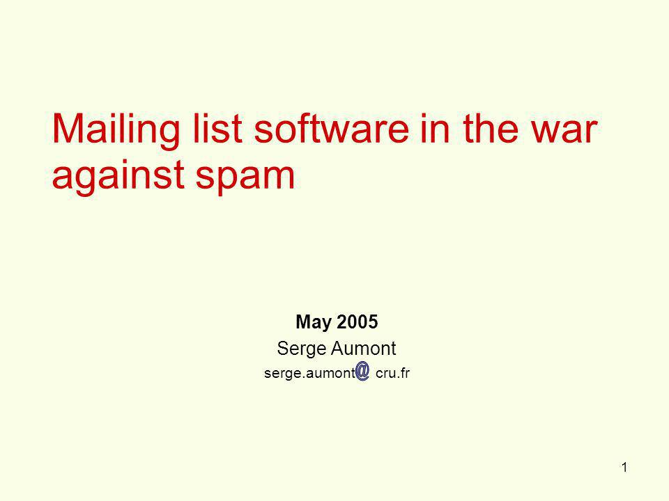 1 Mailing list software in the war against spam May 2005 Serge Aumont serge.aumont cru.fr