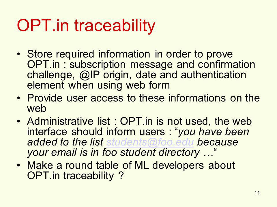 11 OPT.in traceability Store required information in order to prove OPT.in : subscription message and confirmation challenge, @IP origin, date and authentication element when using web form Provide user access to these informations on the web Administrative list : OPT.in is not used, the web interface should inform users : you have been added to the list students@foo.edu because your email is in foo student directory …students@foo.edu Make a round table of ML developers about OPT.in traceability ?