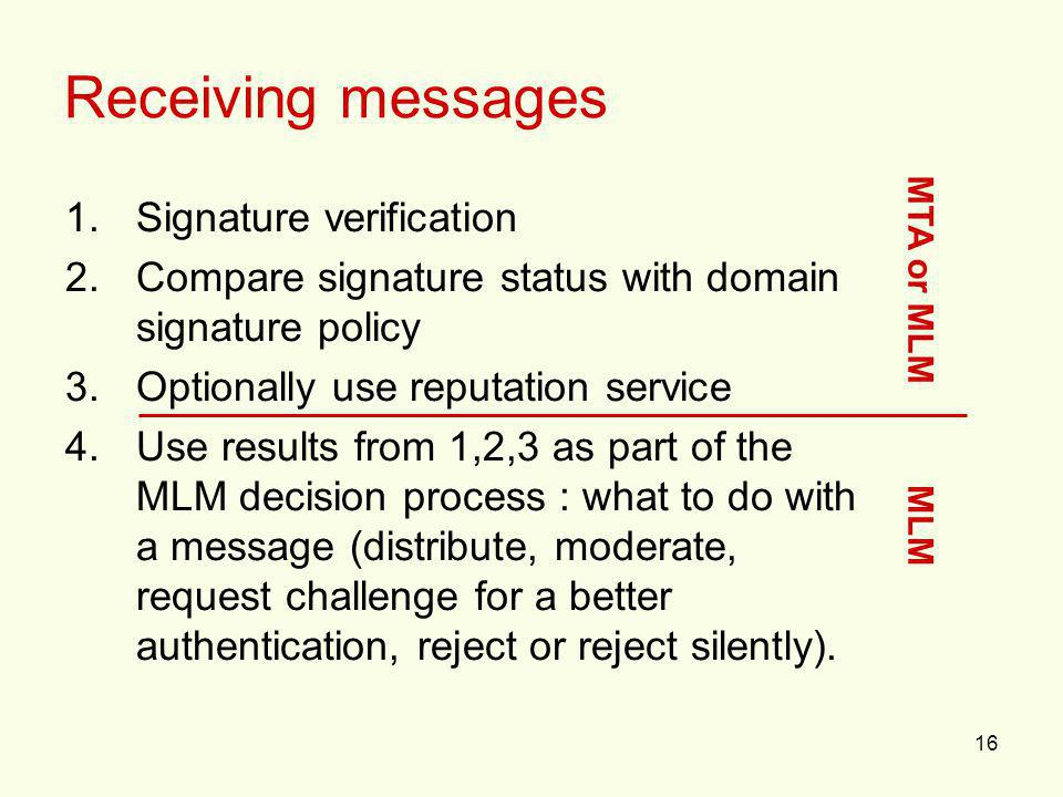 16 Receiving messages 1.Signature verification 2.Compare signature status with domain signature policy 3.Optionally use reputation service 4.Use results from 1,2,3 as part of the MLM decision process : what to do with a message (distribute, moderate, request challenge for a better authentication, reject or reject silently).