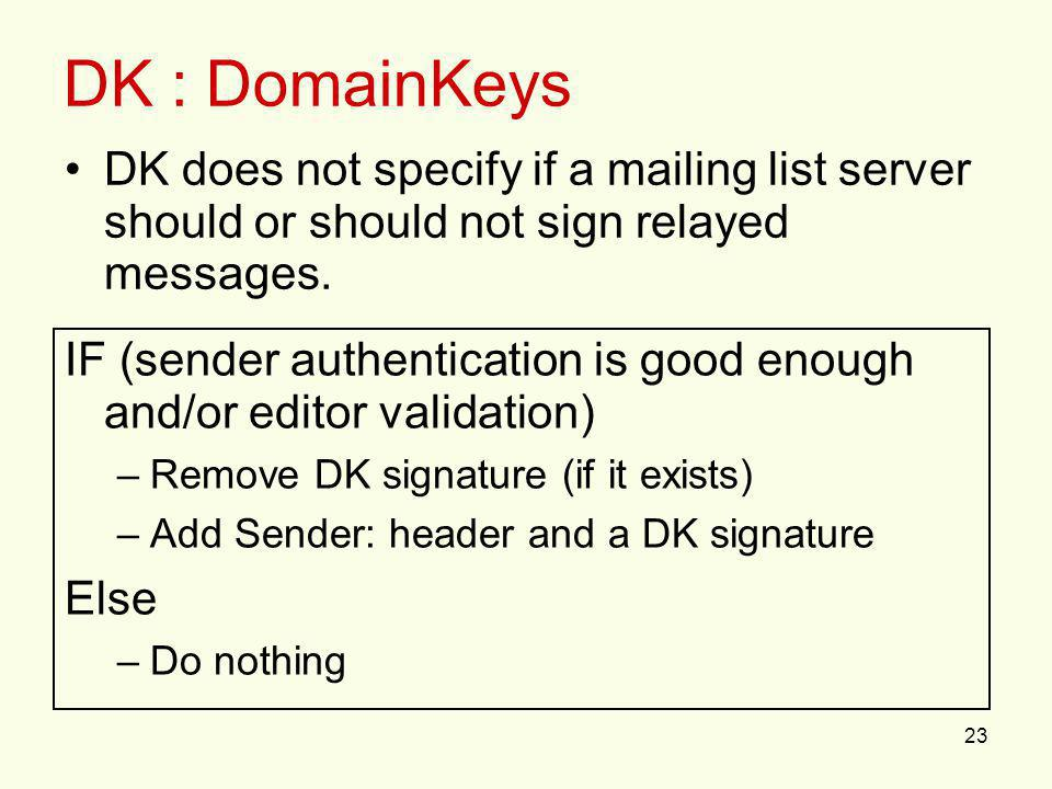 23 DK : DomainKeys IF (sender authentication is good enough and/or editor validation) –Remove DK signature (if it exists) –Add Sender: header and a DK