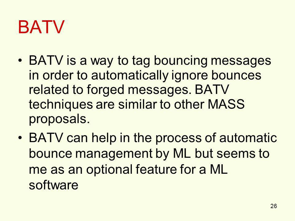 26 BATV BATV is a way to tag bouncing messages in order to automatically ignore bounces related to forged messages. BATV techniques are similar to oth