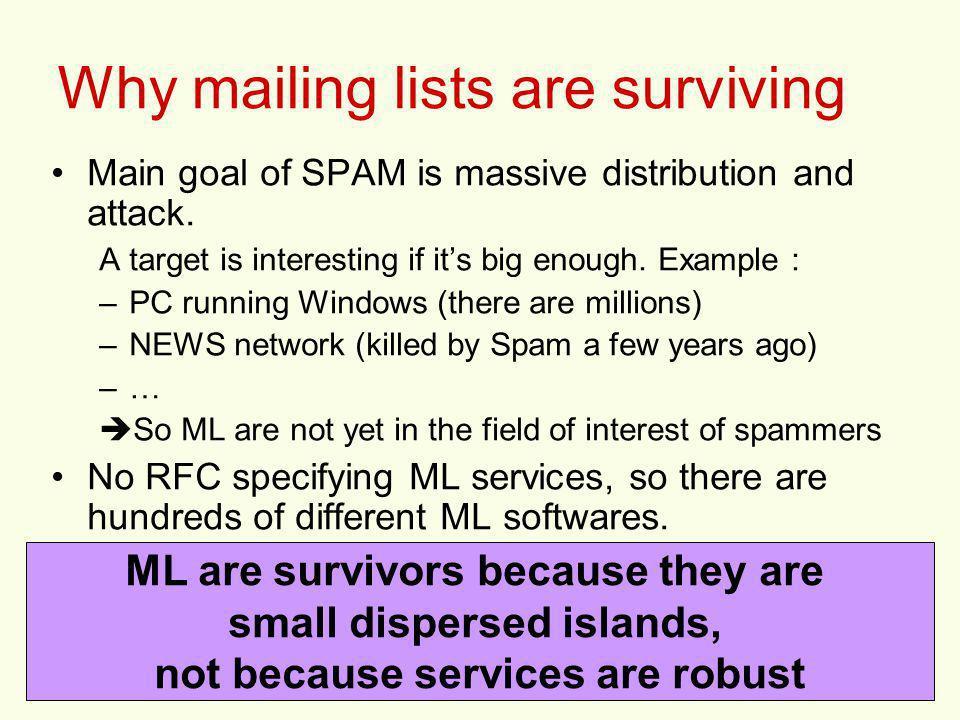 3 Why mailing lists are surviving Main goal of SPAM is massive distribution and attack. A target is interesting if its big enough. Example : –PC runni