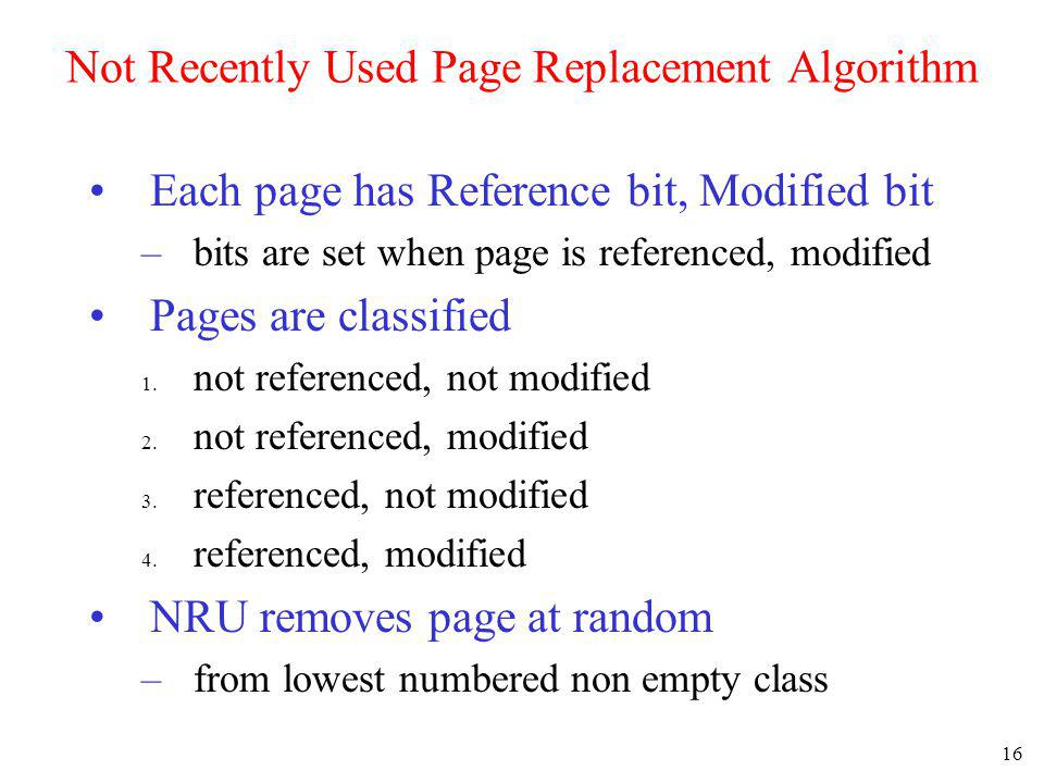 16 Not Recently Used Page Replacement Algorithm Each page has Reference bit, Modified bit –bits are set when page is referenced, modified Pages are cl