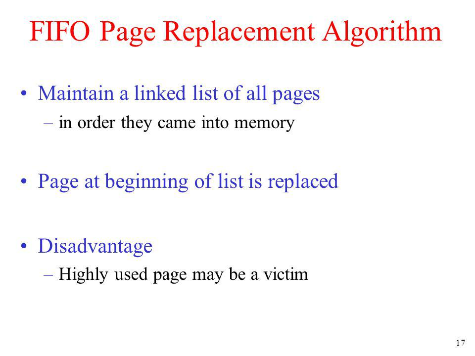 17 FIFO Page Replacement Algorithm Maintain a linked list of all pages –in order they came into memory Page at beginning of list is replaced Disadvant