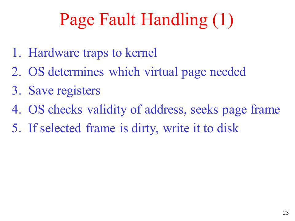 23 Page Fault Handling (1) 1. Hardware traps to kernel 2. OS determines which virtual page needed 3. Save registers 4. OS checks validity of address,