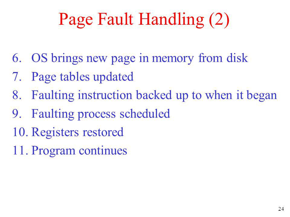 24 Page Fault Handling (2) 6. OS brings new page in memory from disk 7. Page tables updated 8. Faulting instruction backed up to when it began 9. Faul