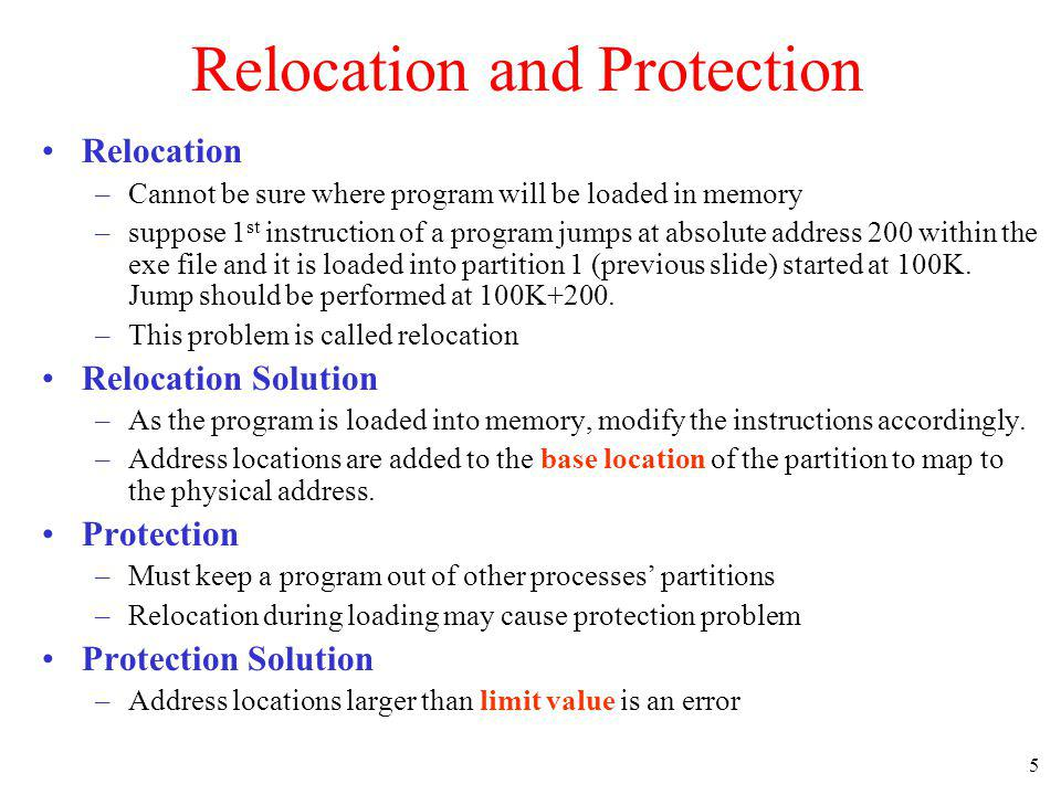 5 Relocation and Protection Relocation –Cannot be sure where program will be loaded in memory –suppose 1 st instruction of a program jumps at absolute