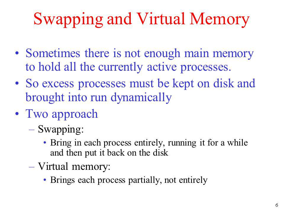 6 Swapping and Virtual Memory Sometimes there is not enough main memory to hold all the currently active processes. So excess processes must be kept o