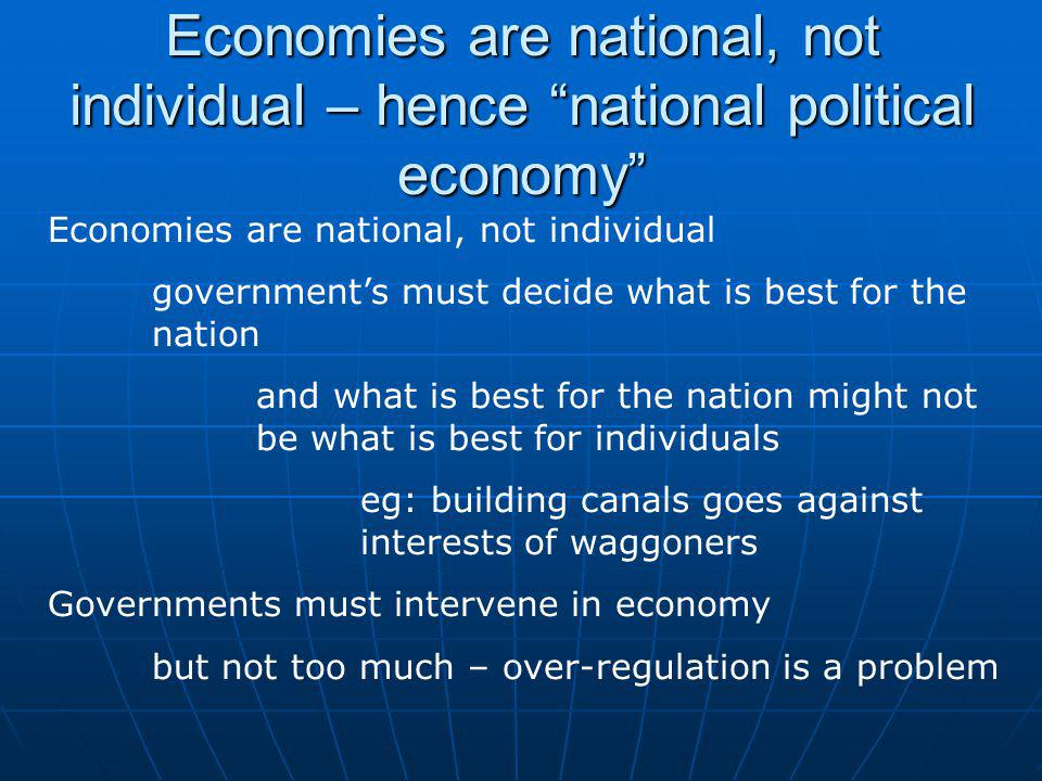 Economies are national, not individual governments must decide what is best for the nation and what is best for the nation might not be what is best for individuals eg: building canals goes against interests of waggoners Governments must intervene in economy but not too much – over-regulation is a problem Economies are national, not individual – hence national political economy