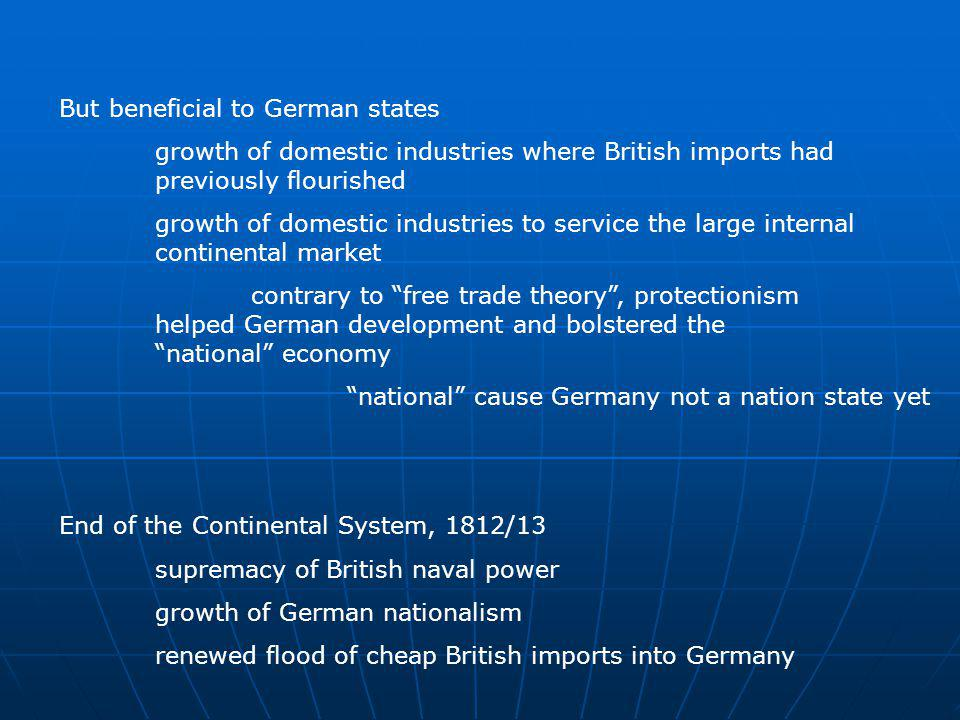 But beneficial to German states growth of domestic industries where British imports had previously flourished growth of domestic industries to service the large internal continental market contrary to free trade theory, protectionism helped German development and bolstered the national economy national cause Germany not a nation state yet End of the Continental System, 1812/13 supremacy of British naval power growth of German nationalism renewed flood of cheap British imports into Germany