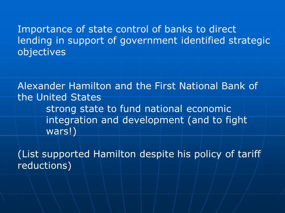 Importance of state control of banks to direct lending in support of government identified strategic objectives Alexander Hamilton and the First National Bank of the United States strong state to fund national economic integration and development (and to fight wars!) (List supported Hamilton despite his policy of tariff reductions)